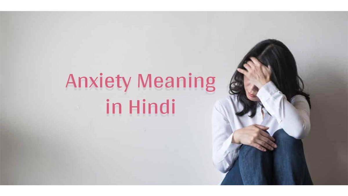 anxiety meaning in hindi - एंजायटी क्या हैं ?